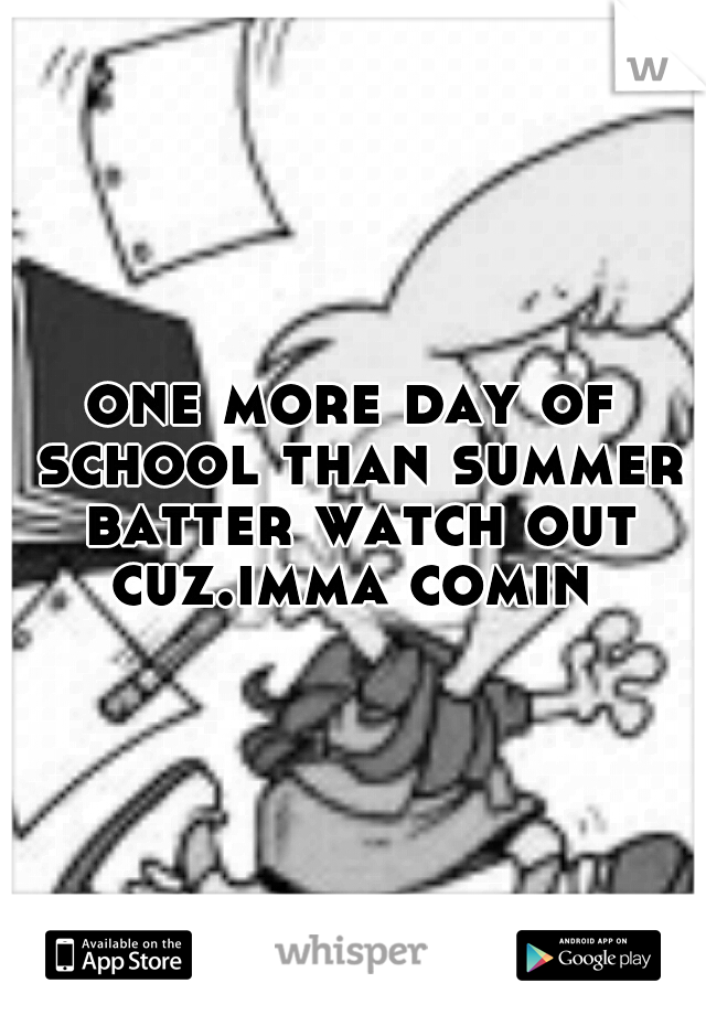 one more day of school than summer batter watch out cuz.imma comin