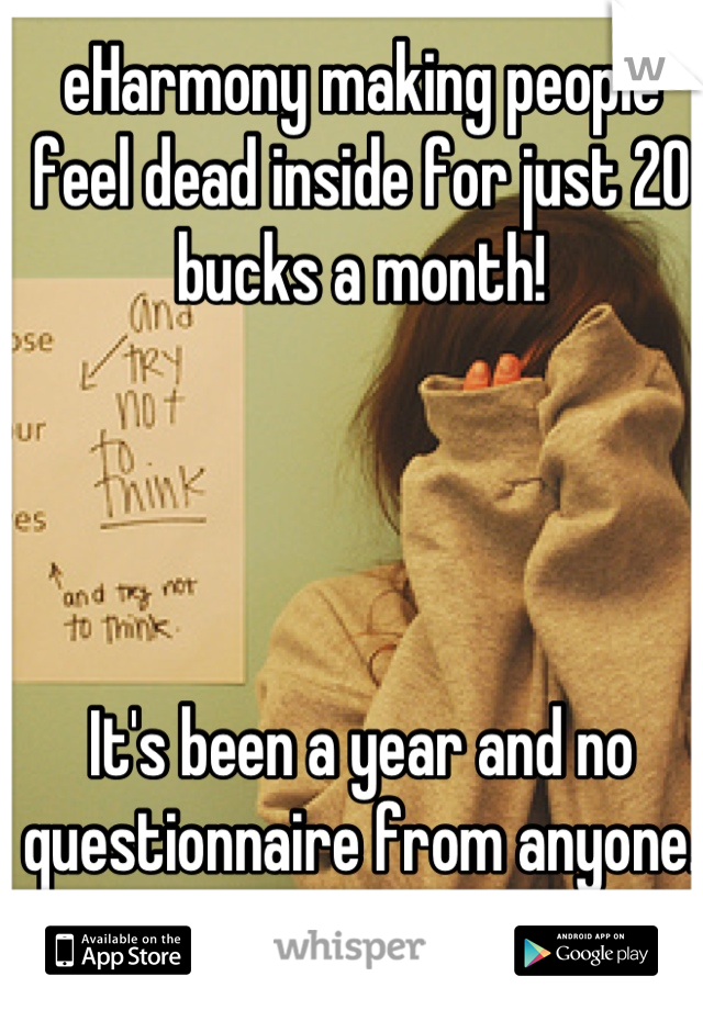 eHarmony making people feel dead inside for just 20 bucks a month!      It's been a year and no questionnaire from anyone.