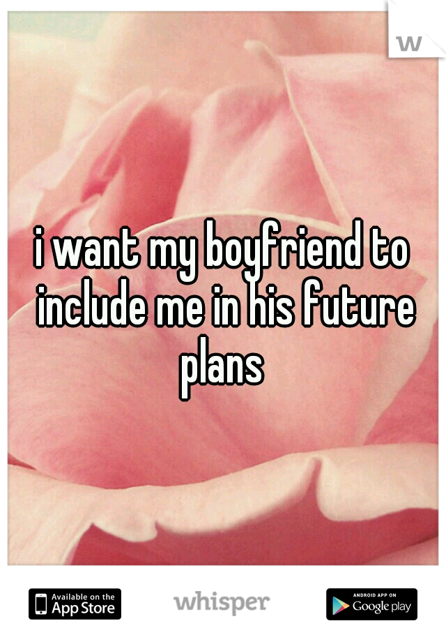 i want my boyfriend to include me in his future plans