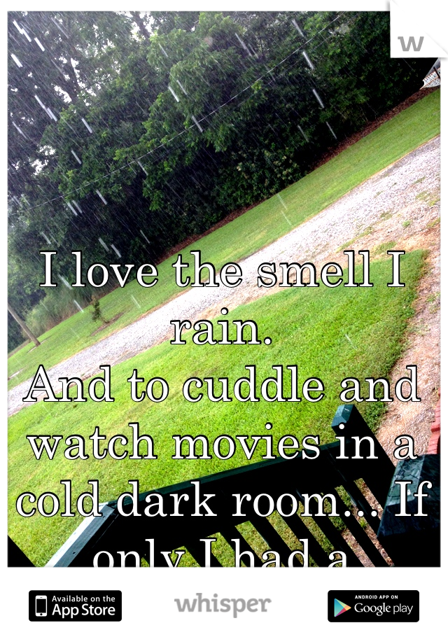 I love the smell I rain. And to cuddle and watch movies in a cold dark room... If only I had a boyfriend...
