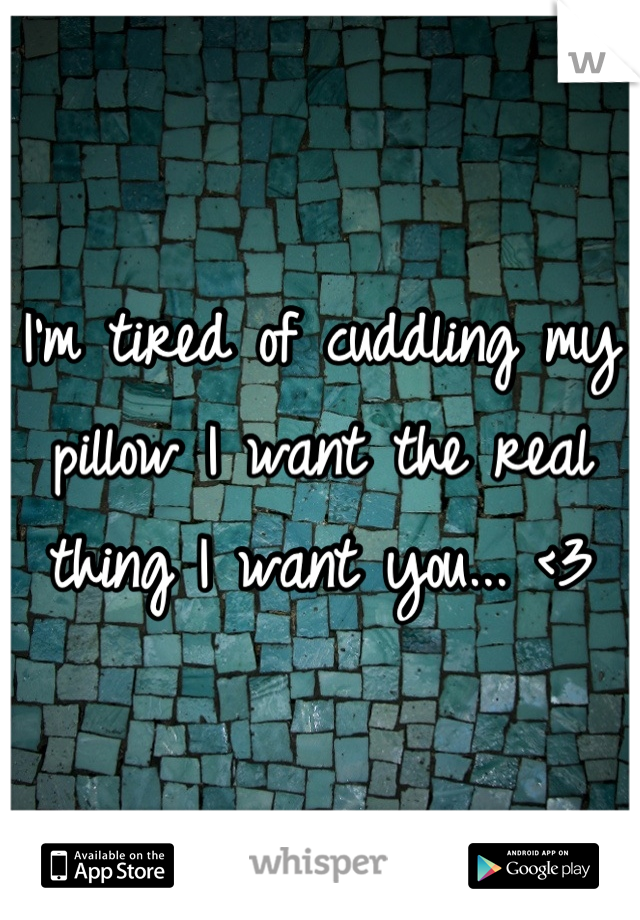 I'm tired of cuddling my pillow I want the real thing I want you... <3
