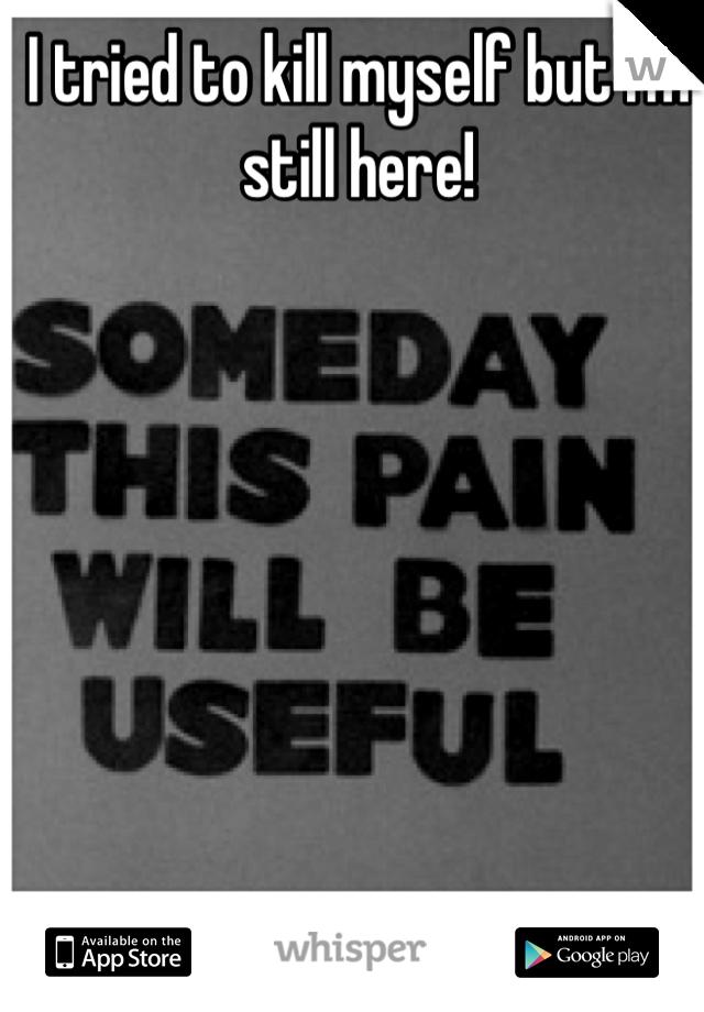 I tried to kill myself but I'm still here!