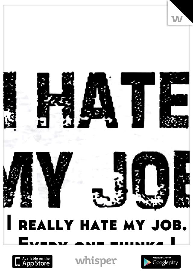 I really hate my job. Every one thinks I love it!