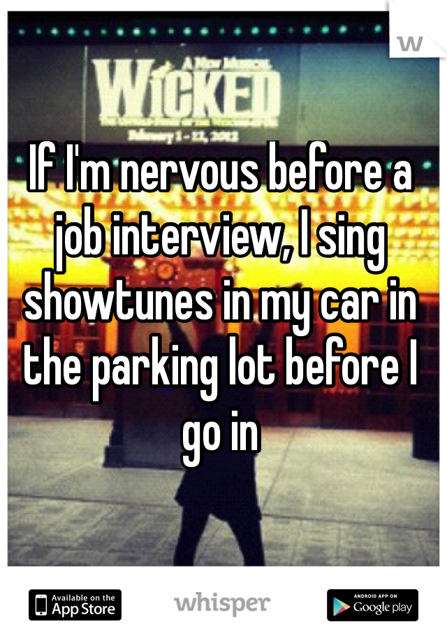 If I'm nervous before a job interview, I sing showtunes in my car in the parking lot before I go in