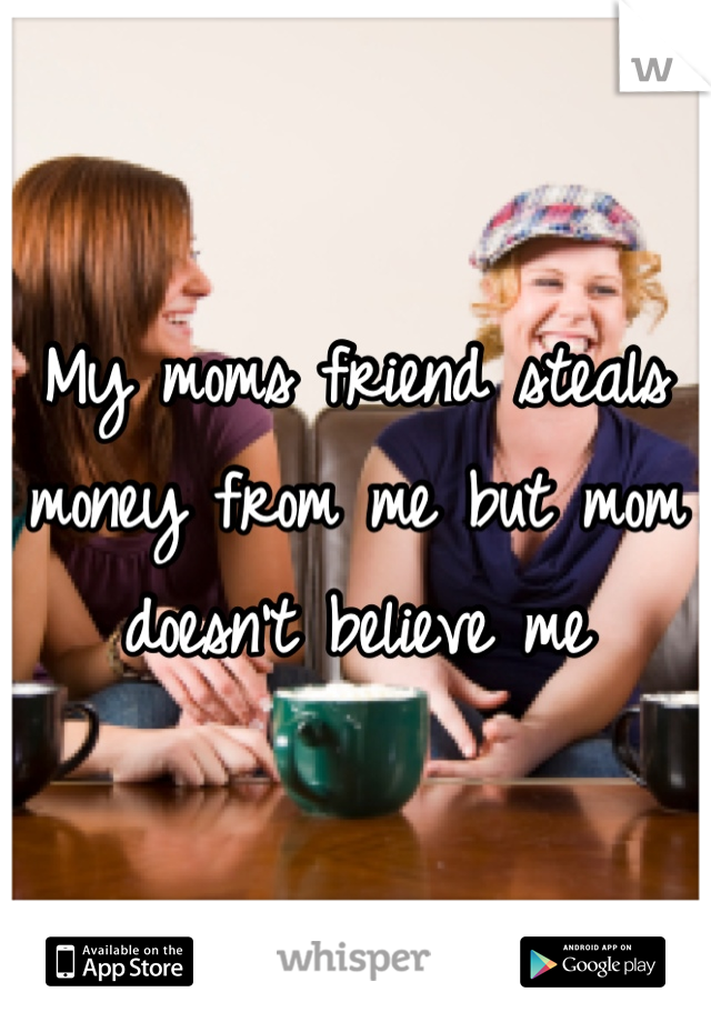My moms friend steals money from me but mom doesn't believe me