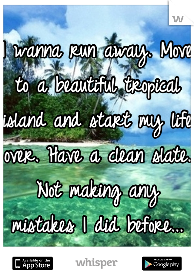 I wanna run away. Move to a beautiful tropical island and start my life over. Have a clean slate. Not making any mistakes I did before...