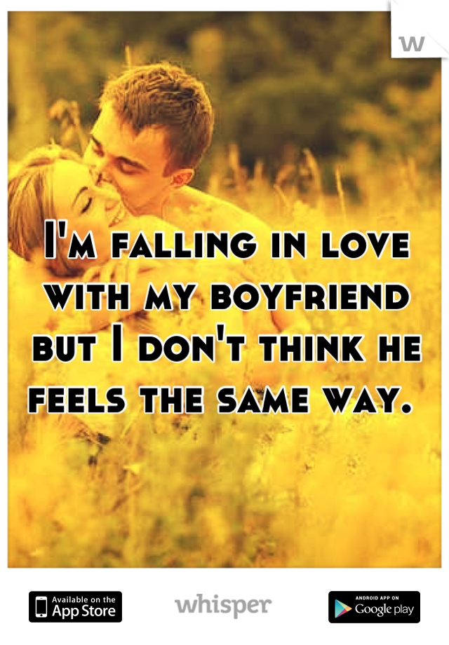 I'm falling in love with my boyfriend but I don't think he feels the same way.