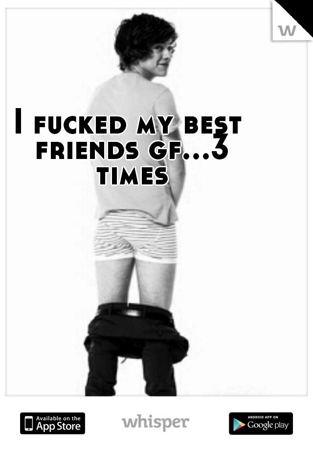 I fucked my best friends gf...3 times
