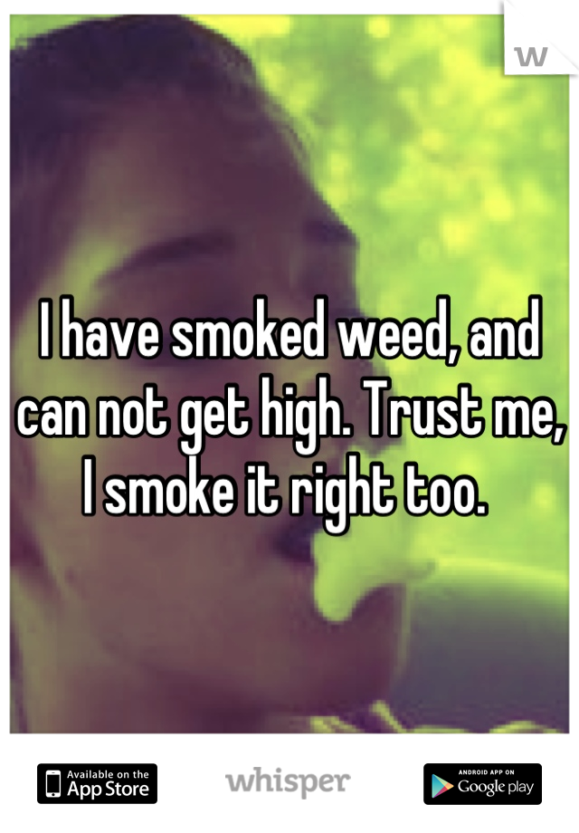 I have smoked weed, and can not get high. Trust me, I smoke it right too.