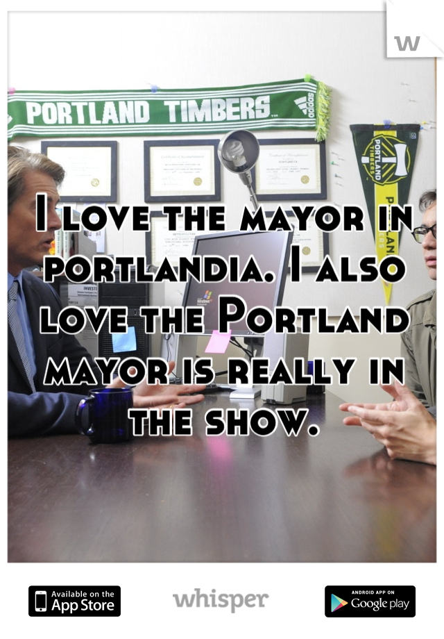I love the mayor in portlandia. I also love the Portland mayor is really in the show.