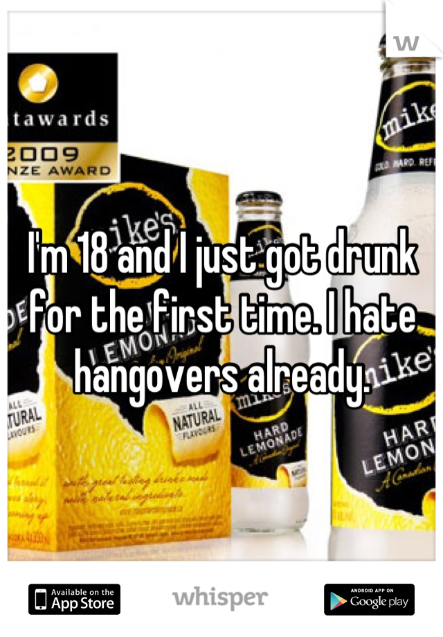 I'm 18 and I just got drunk for the first time. I hate hangovers already.