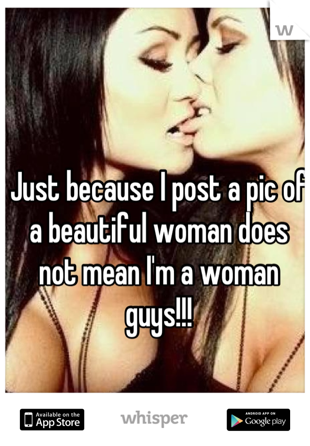 Just because I post a pic of a beautiful woman does not mean I'm a woman guys!!!