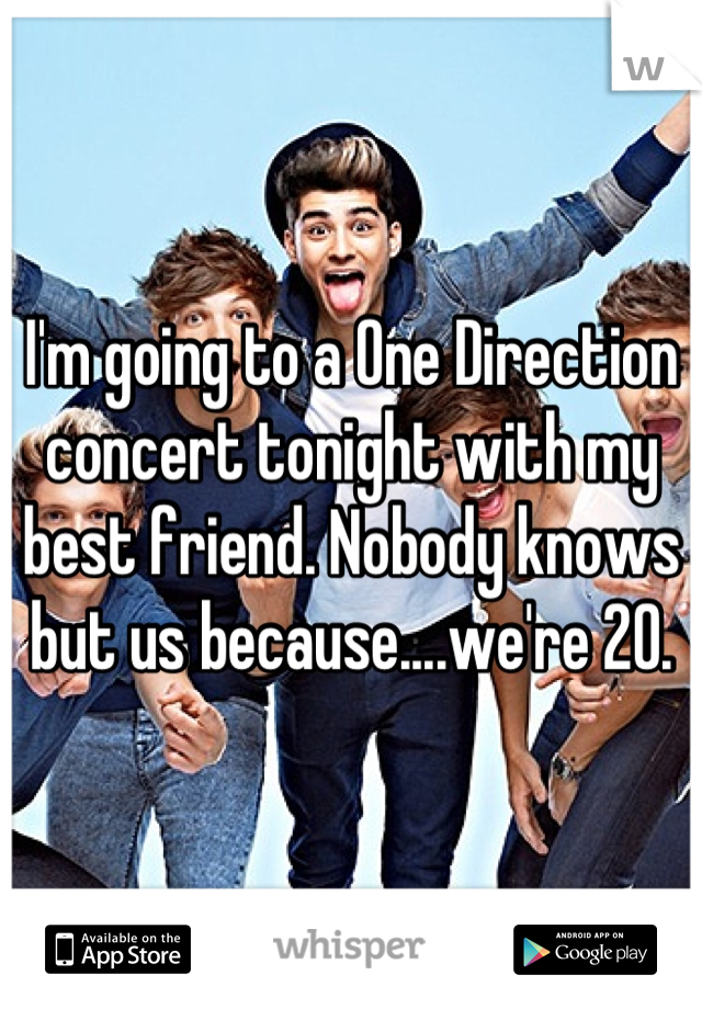 I'm going to a One Direction concert tonight with my best friend. Nobody knows but us because....we're 20.