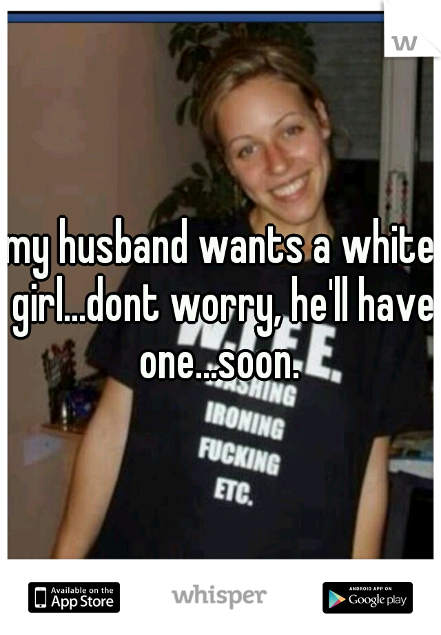 my husband wants a white girl...dont worry, he'll have one...soon.