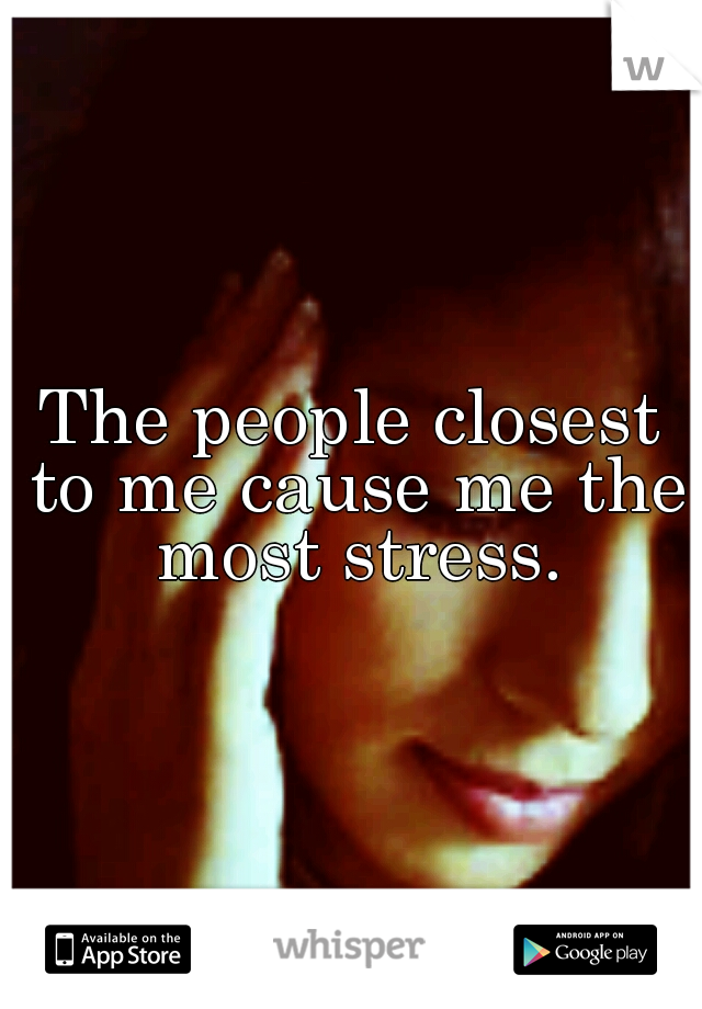 The people closest to me cause me the most stress.
