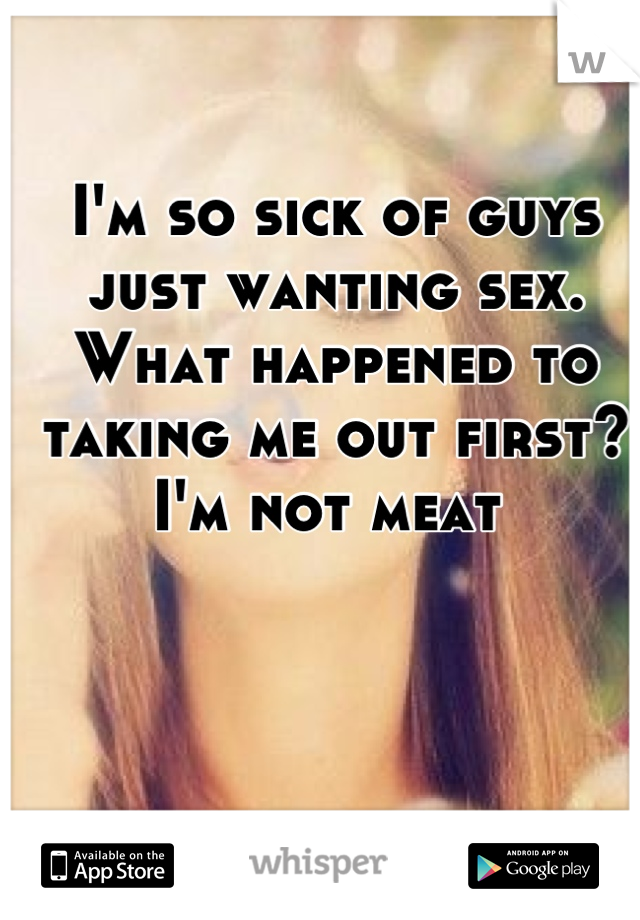 I'm so sick of guys just wanting sex. What happened to taking me out first? I'm not meat
