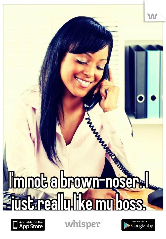I'm not a brown-noser. I just really like my boss.