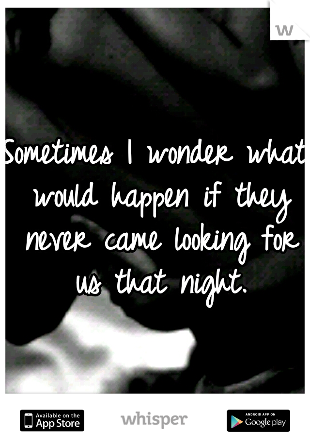 Sometimes I wonder what would happen if they never came looking for us that night.