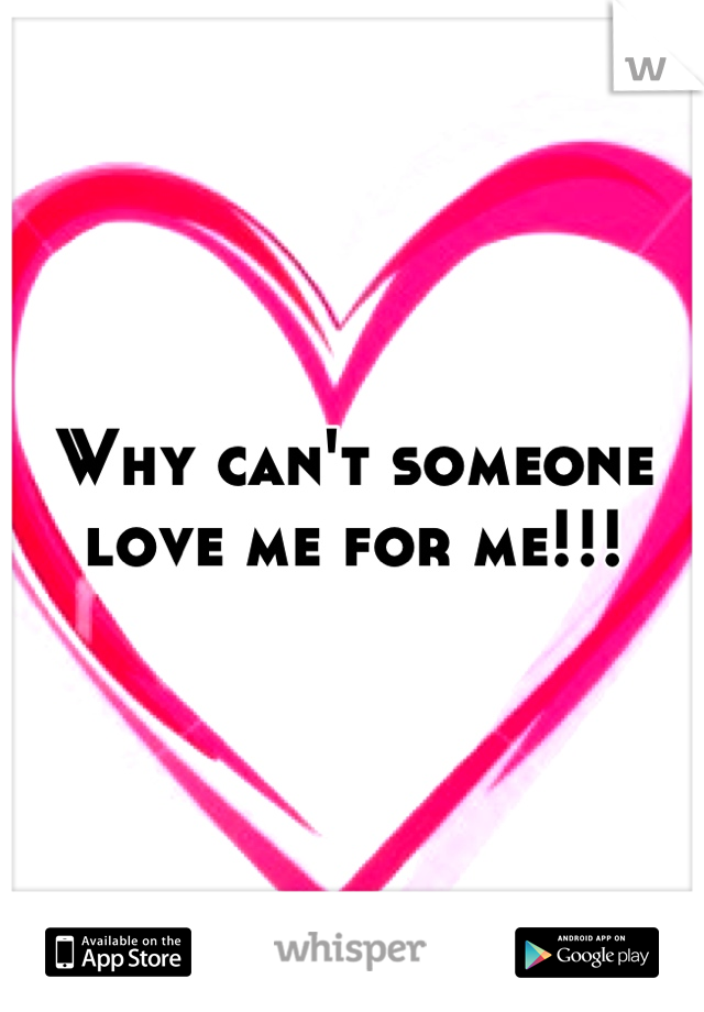 Why can't someone love me for me!!!