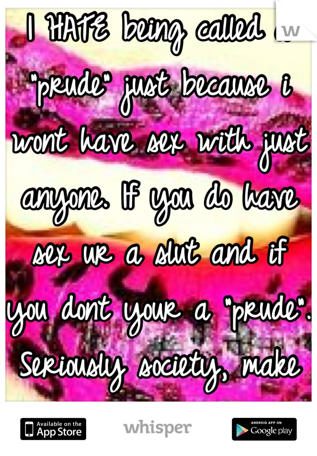 """I HATE being called a """"prude"""" just because i wont have sex with just anyone. If you do have sex ur a slut and if you dont your a """"prude"""". Seriously society, make up your mind."""