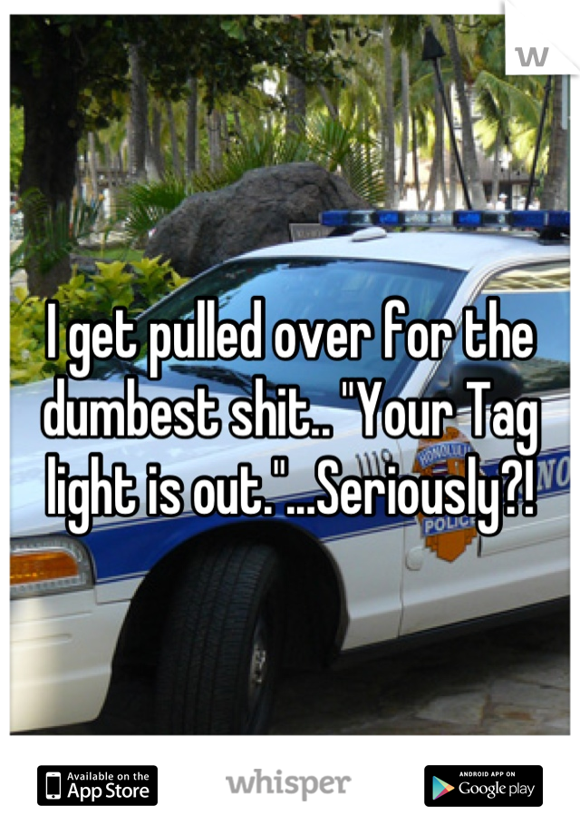 """I get pulled over for the dumbest shit.. """"Your Tag light is out.""""...Seriously?!"""