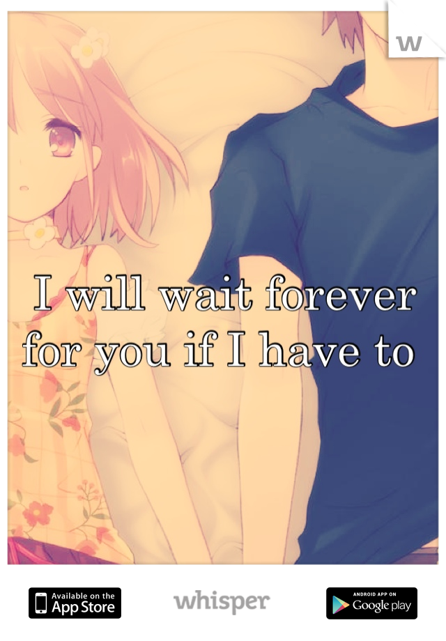I will wait forever for you if I have to