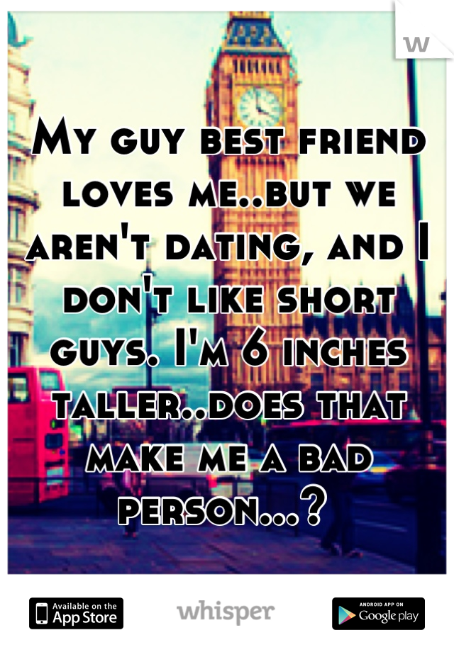 My guy best friend loves me..but we aren't dating, and I don't like short guys. I'm 6 inches taller..does that make me a bad person...?