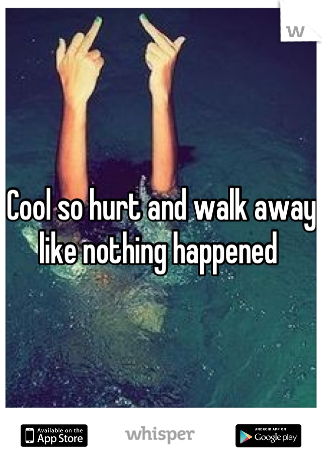 Cool so hurt and walk away like nothing happened