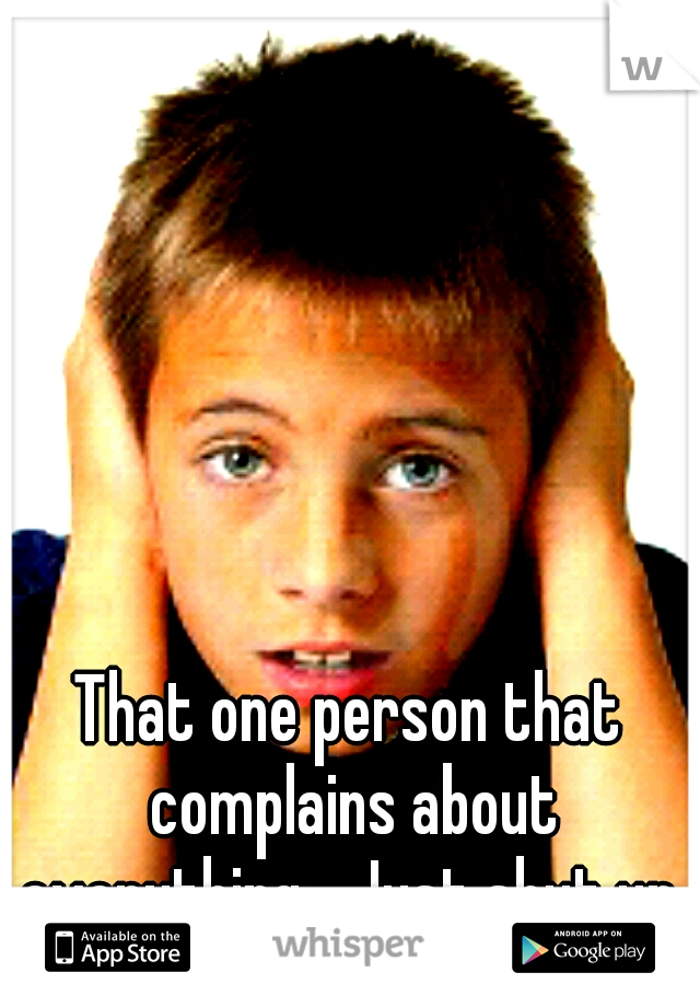 That one person that complains about everything... Just shut up.