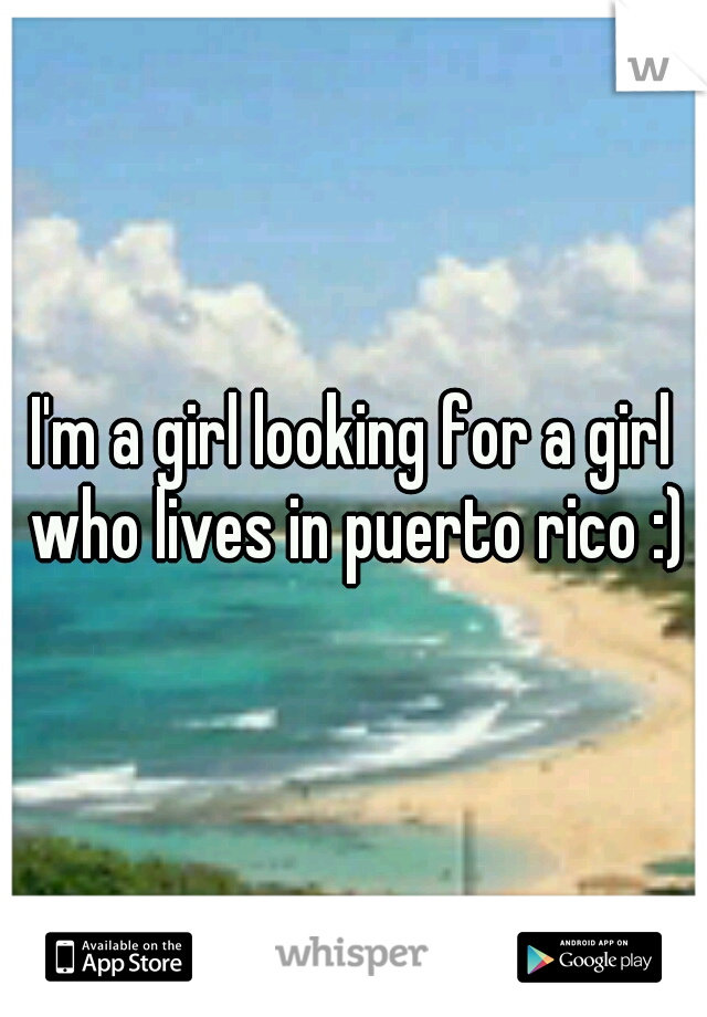 I'm a girl looking for a girl who lives in puerto rico :)