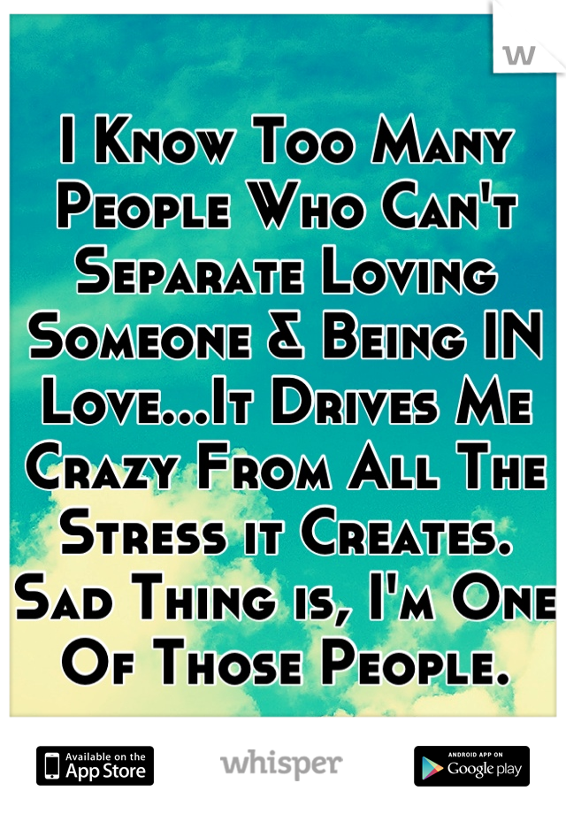 I Know Too Many People Who Can't Separate Loving Someone & Being IN Love...It Drives Me Crazy From All The Stress it Creates.  Sad Thing is, I'm One Of Those People.