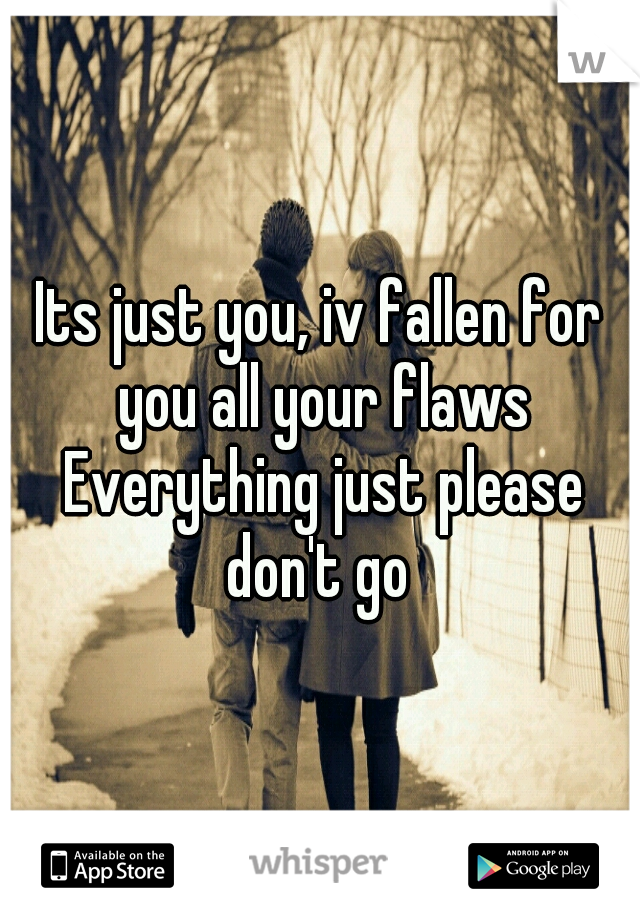 Its just you, iv fallen for you all your flaws Everything just please don't go