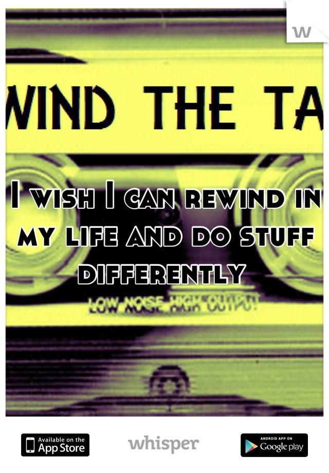 I wish I can rewind in my life and do stuff differently