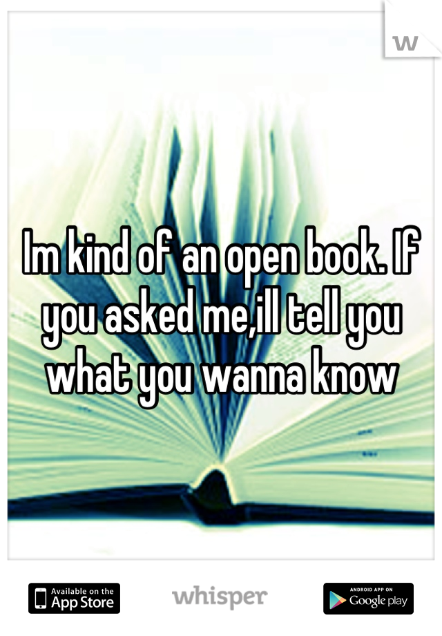 Im kind of an open book. If you asked me,ill tell you what you wanna know