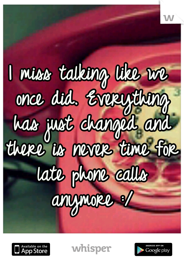 I miss talking like we once did. Everything has just changed and there is never time for late phone calls anymore :/