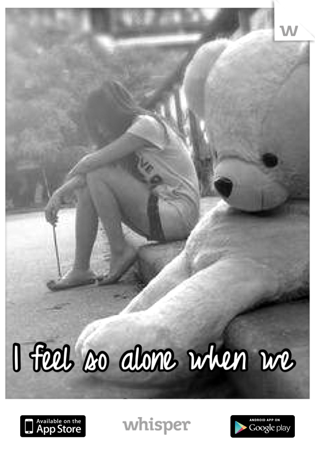 I feel so alone when we aren't together.