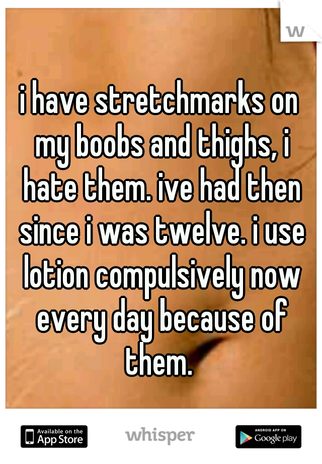 i have stretchmarks on my boobs and thighs, i hate them. ive had then since i was twelve. i use lotion compulsively now every day because of them.