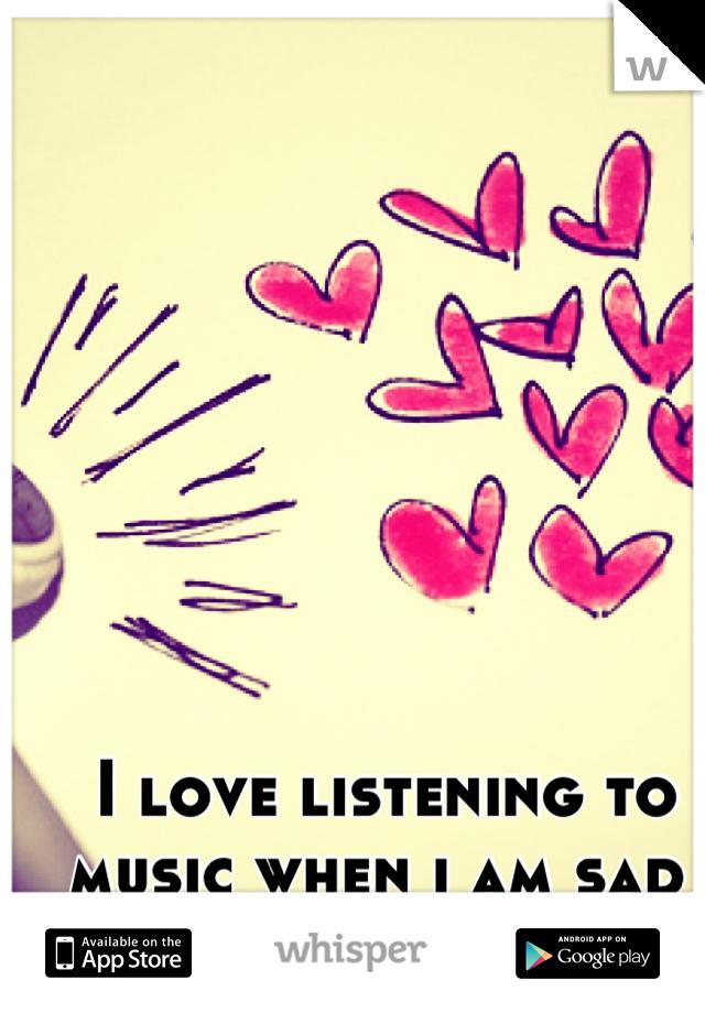 I love listening to music when i am sad