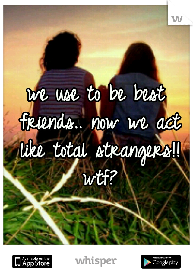 we use to be best friends.. now we act like total strangers!! wtf?