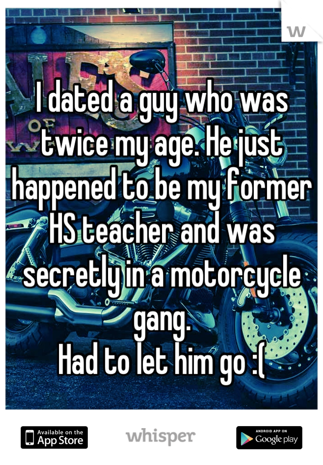 I dated a guy who was twice my age. He just happened to be my former HS teacher and was secretly in a motorcycle gang. Had to let him go :(