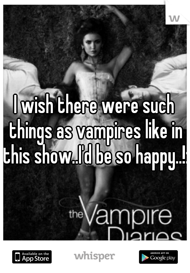 I wish there were such things as vampires like in this show..I'd be so happy..!:/