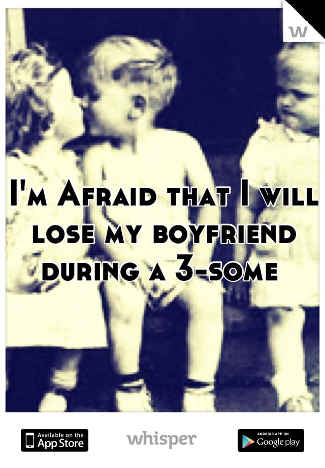 I'm Afraid that I will lose my boyfriend during a 3-some