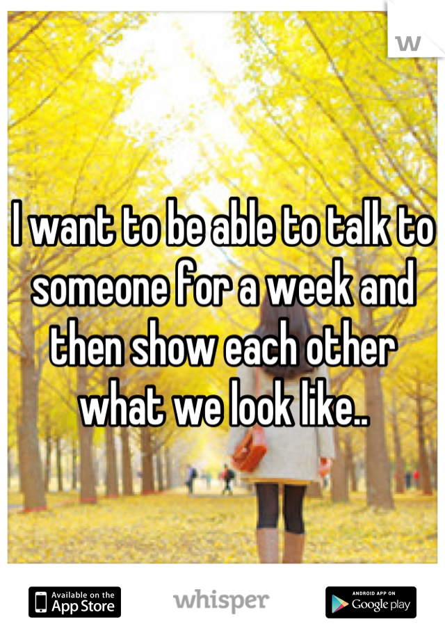 I want to be able to talk to someone for a week and then show each other what we look like..