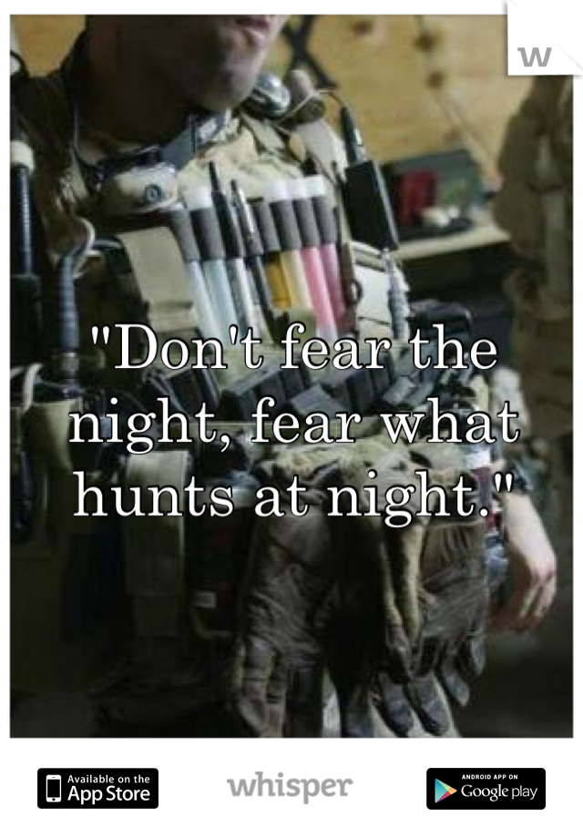 """""""Don't fear the night, fear what hunts at night."""""""