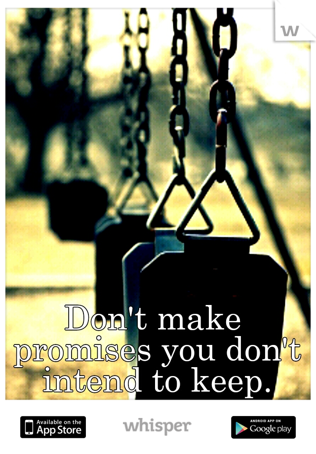 Don't make promises you don't intend to keep.