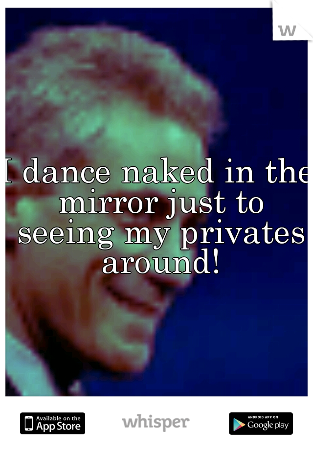 I dance naked in the mirror just to seeing my privates around!