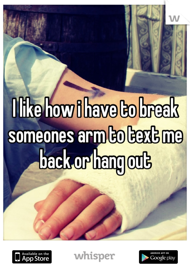 I like how i have to break someones arm to text me back or hang out