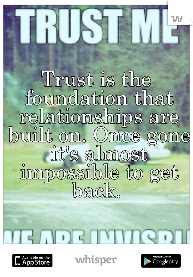 Trust is the foundation that relationships are built on. Once gone it's almost impossible to get back.