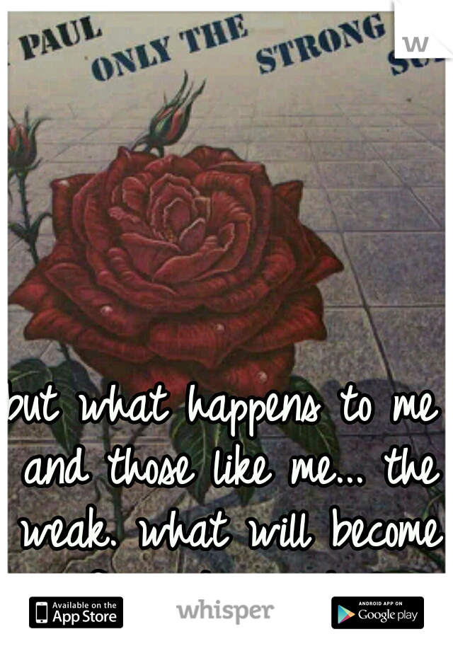 but what happens to me and those like me... the weak. what will become of us. do we die?