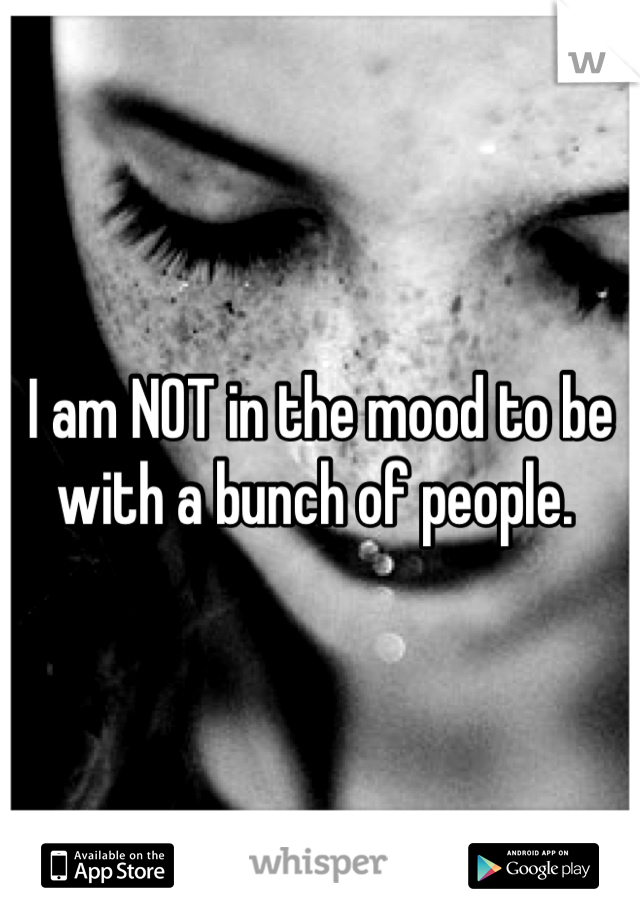 I am NOT in the mood to be with a bunch of people.